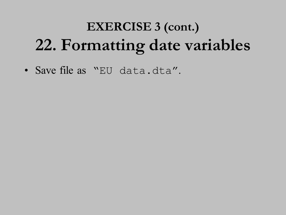 "EXERCISE 3 (cont.) 22. Formatting date variables Save file as ""EU data.dta""."