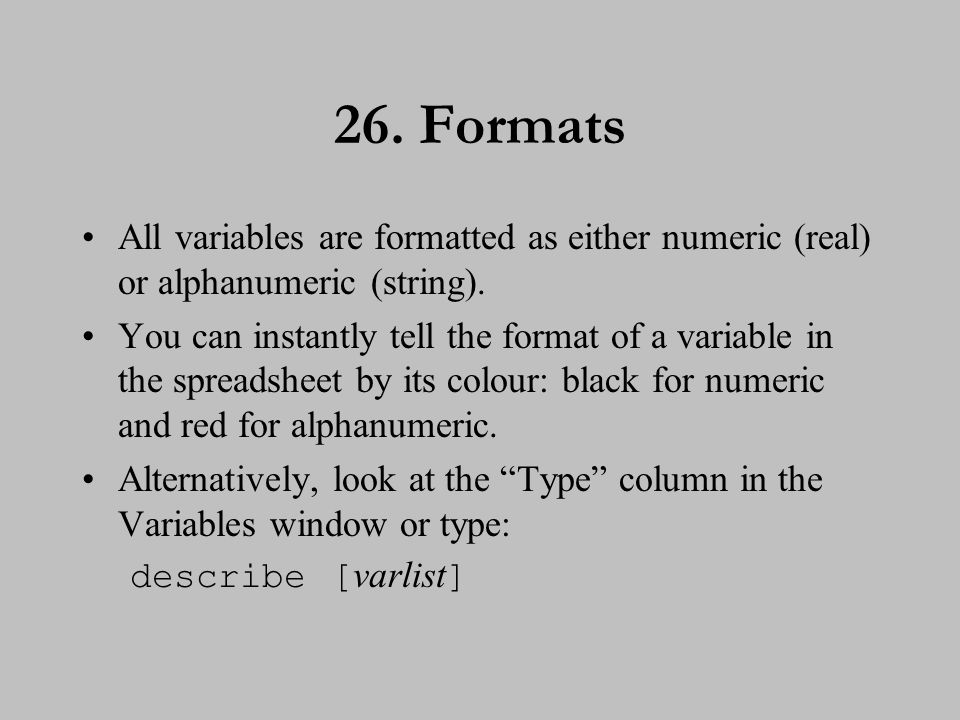 26. Formats All variables are formatted as either numeric (real) or alphanumeric (string). You can instantly tell the format of a variable in the spre