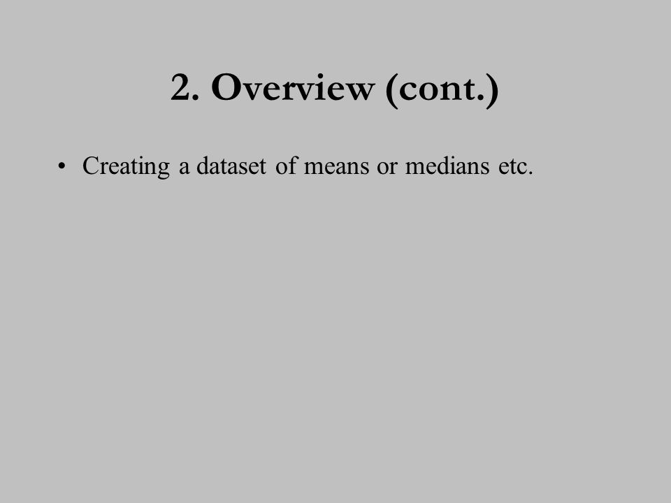 2. Overview (cont.) Creating a dataset of means or medians etc.