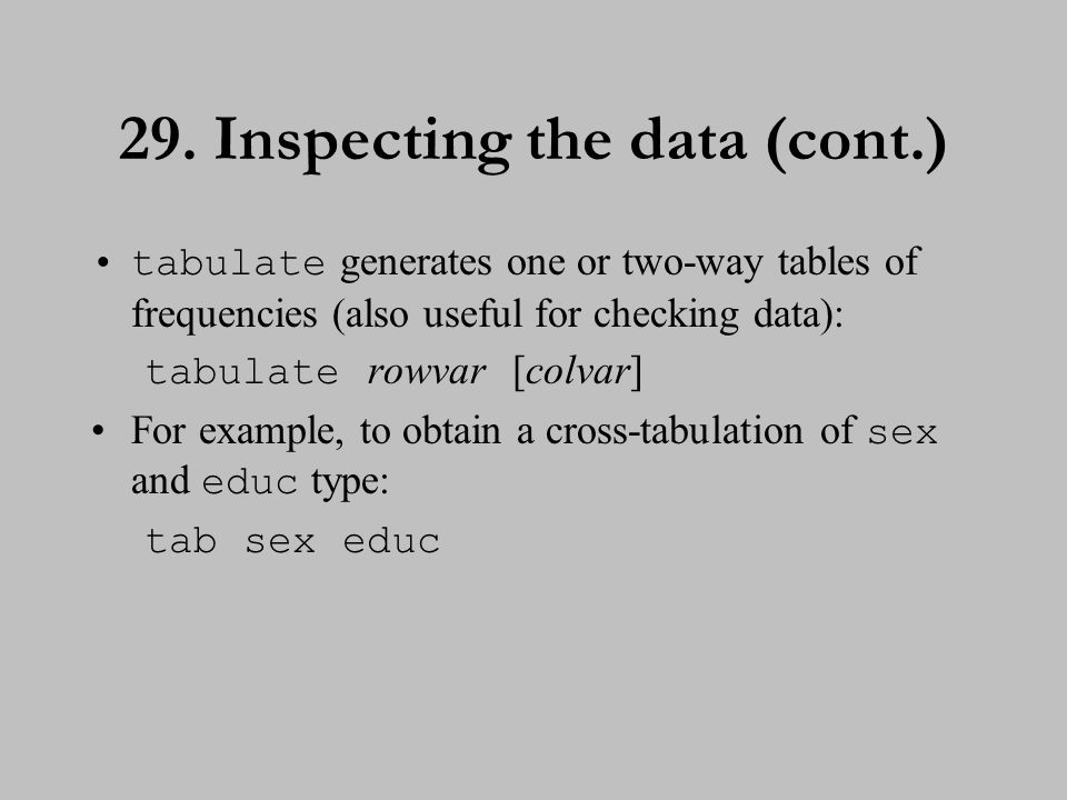 29. Inspecting the data (cont.) tabulate generates one or two-way tables of frequencies (also useful for checking data): tabulate rowvar [colvar] For