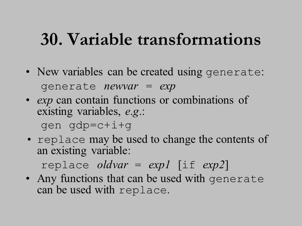 30. Variable transformations New variables can be created using generate : generate newvar = exp exp can contain functions or combinations of existing