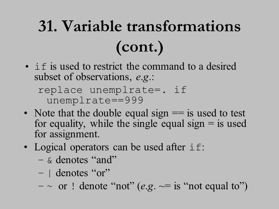 31. Variable transformations (cont.) if is used to restrict the command to a desired subset of observations, e.g.: replace unemplrate=. if unemplrate=