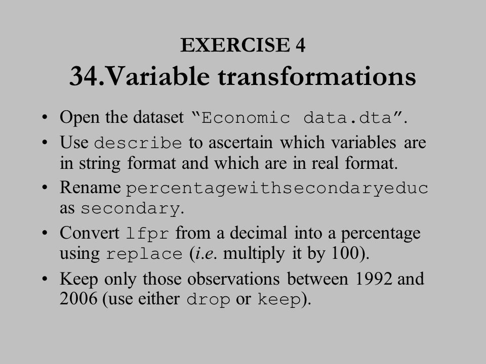 "EXERCISE 4 34.Variable transformations Open the dataset ""Economic data.dta"". Use describe to ascertain which variables are in string format and which"