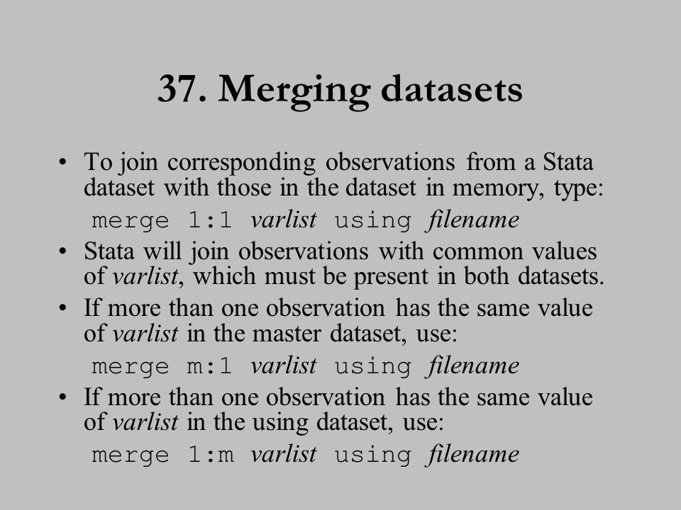 37. Merging datasets To join corresponding observations from a Stata dataset with those in the dataset in memory, type: merge 1:1 varlist using filena