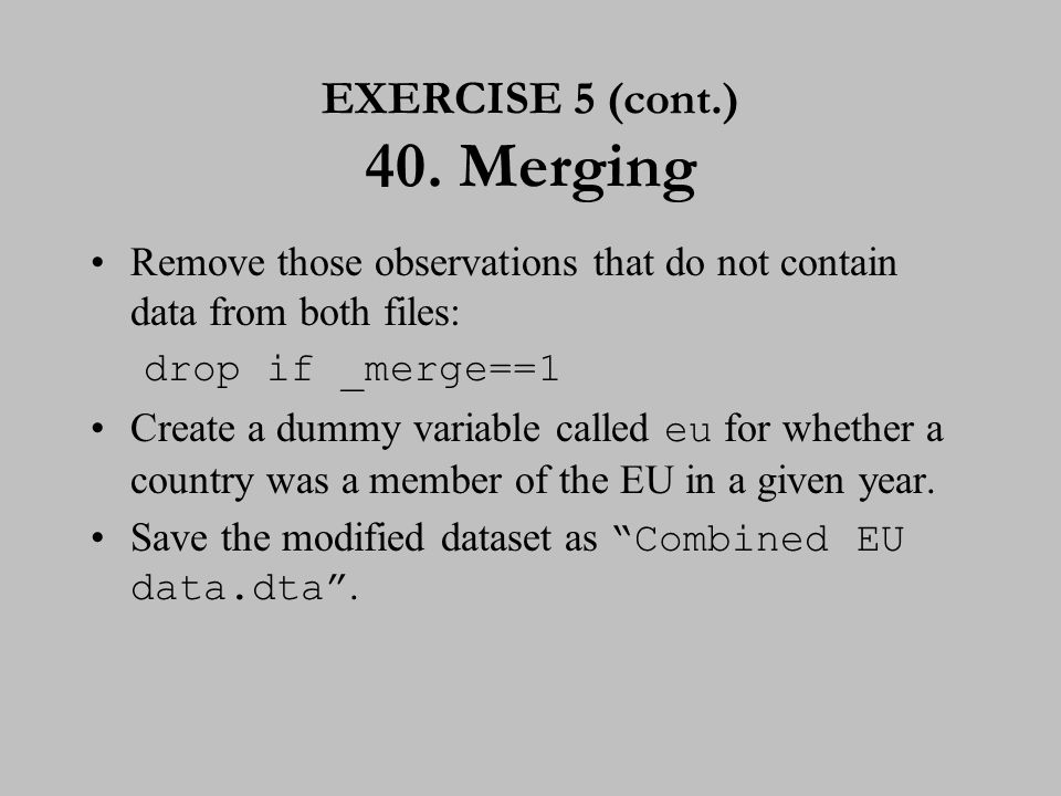 Remove those observations that do not contain data from both files: drop if _merge==1 Create a dummy variable called eu for whether a country was a me