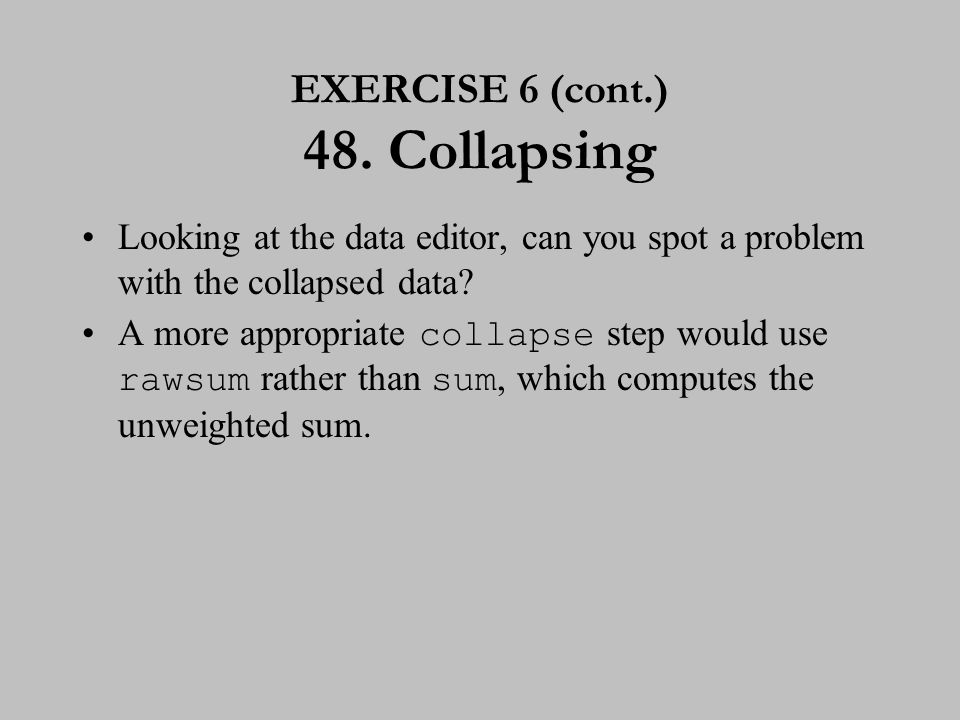 EXERCISE 6 (cont.) 48. Collapsing Looking at the data editor, can you spot a problem with the collapsed data? A more appropriate collapse step would u