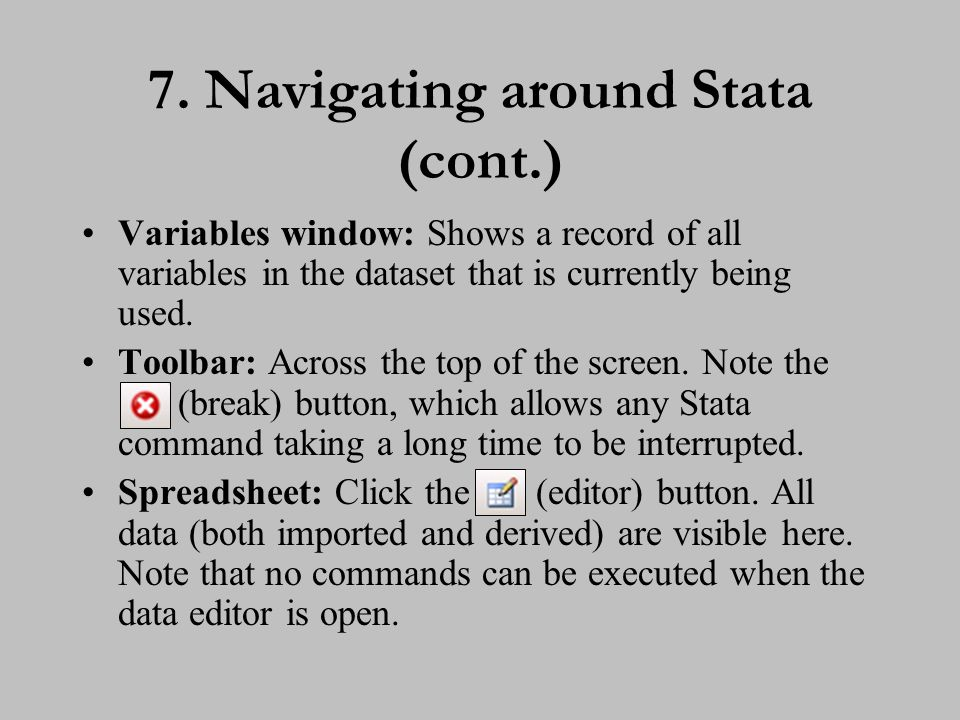7. Navigating around Stata (cont.) Variables window: Shows a record of all variables in the dataset that is currently being used. Toolbar: Across the
