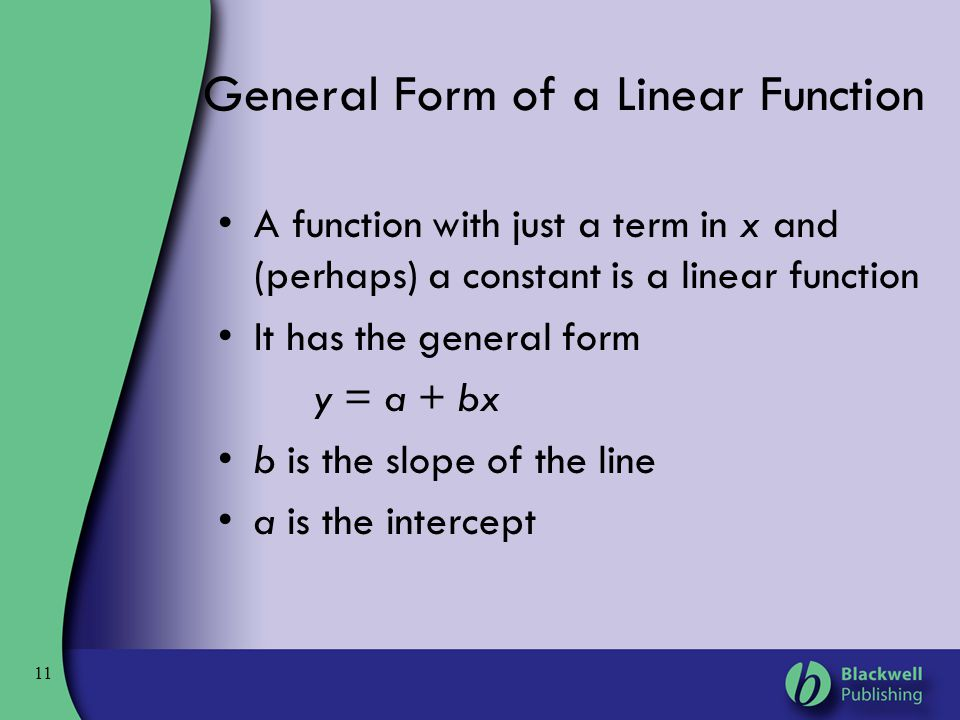 11 General Form of a Linear Function A function with just a term in x and (perhaps) a constant is a linear function It has the general form y = a + bx
