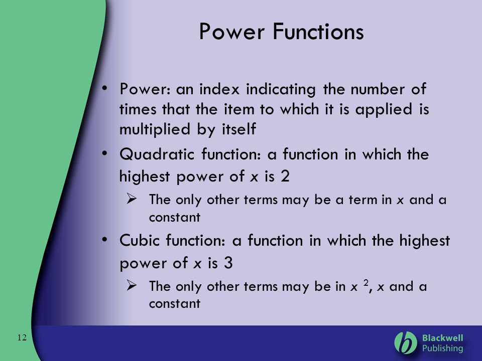 12 Power Functions Power: an index indicating the number of times that the item to which it is applied is multiplied by itself Quadratic function: a f