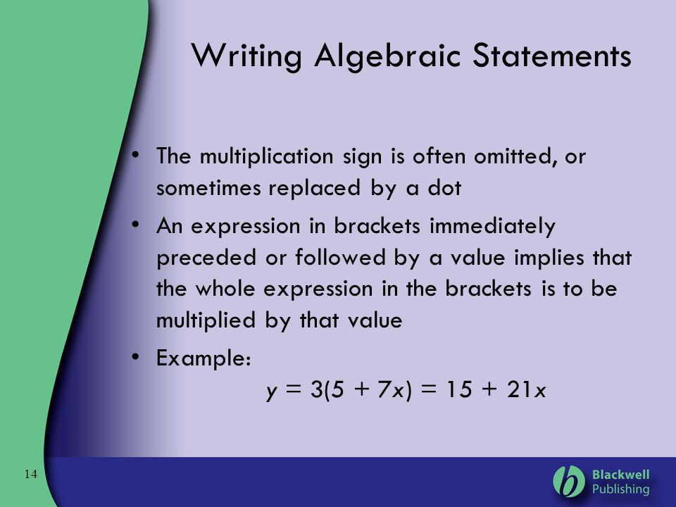 14 Writing Algebraic Statements The multiplication sign is often omitted, or sometimes replaced by a dot An expression in brackets immediately precede