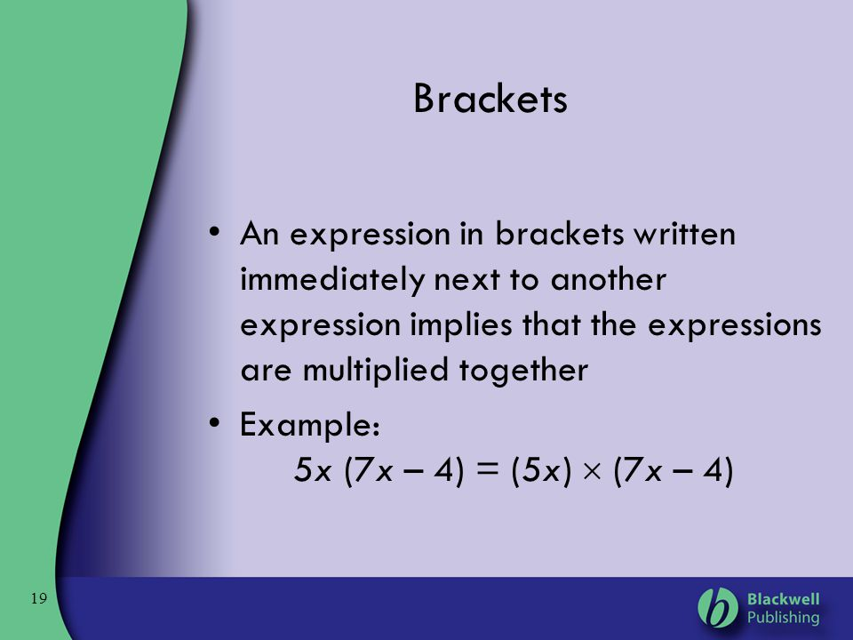 19 Brackets An expression in brackets written immediately next to another expression implies that the expressions are multiplied together Example: 5x
