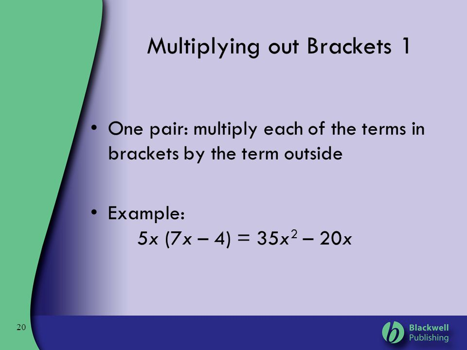 20 Multiplying out Brackets 1 One pair: multiply each of the terms in brackets by the term outside Example: 5x (7x – 4) = 35x 2 – 20x