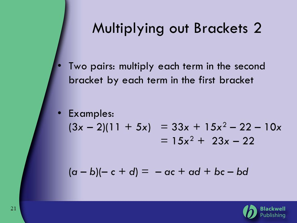 21 Multiplying out Brackets 2 Two pairs: multiply each term in the second bracket by each term in the first bracket Examples: (3x – 2)(11 + 5x) = 33x