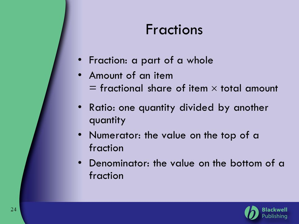 24 Fractions Fraction: a part of a whole Amount of an item = fractional share of item  total amount Ratio: one quantity divided by another quantity N