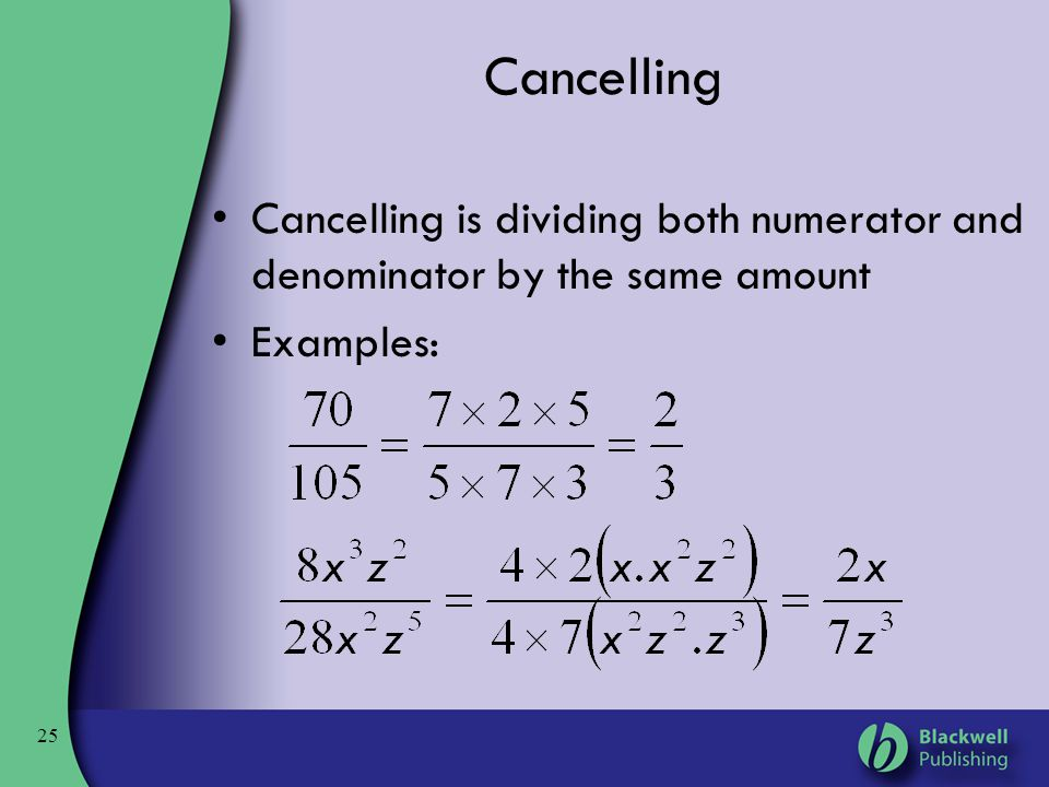 25 Cancelling Cancelling is dividing both numerator and denominator by the same amount Examples: