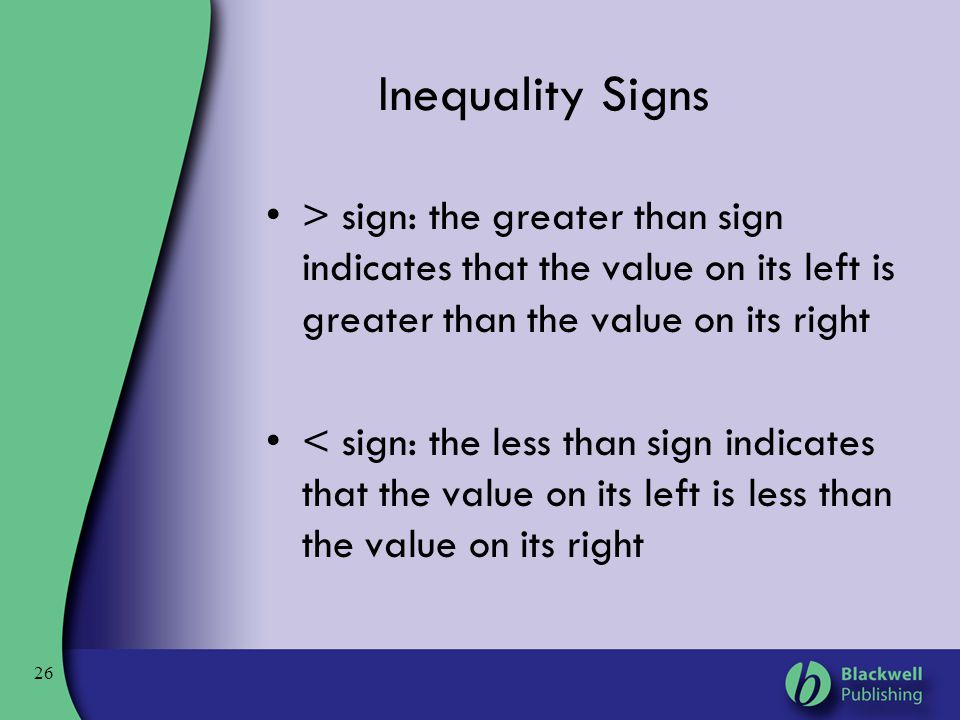 26 Inequality Signs > sign: the greater than sign indicates that the value on its left is greater than the value on its right < sign: the less than si