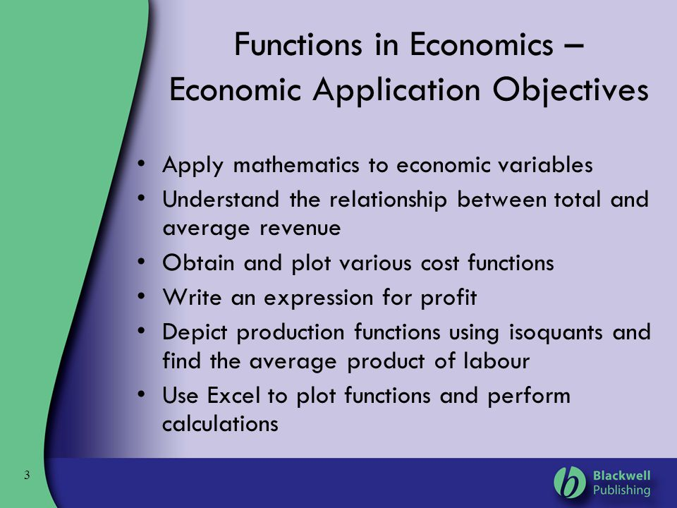 3 Functions in Economics – Economic Application Objectives Apply mathematics to economic variables Understand the relationship between total and avera