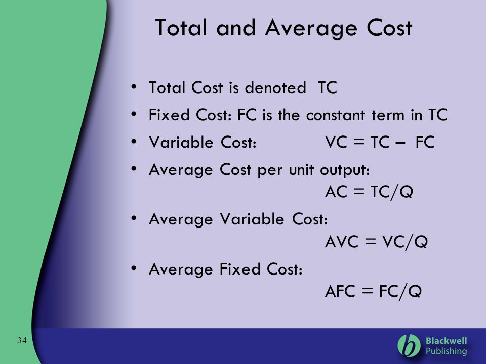 34 Total and Average Cost Total Cost is denoted TC Fixed Cost: FC is the constant term in TC Variable Cost:VC = TC – FC Average Cost per unit output:
