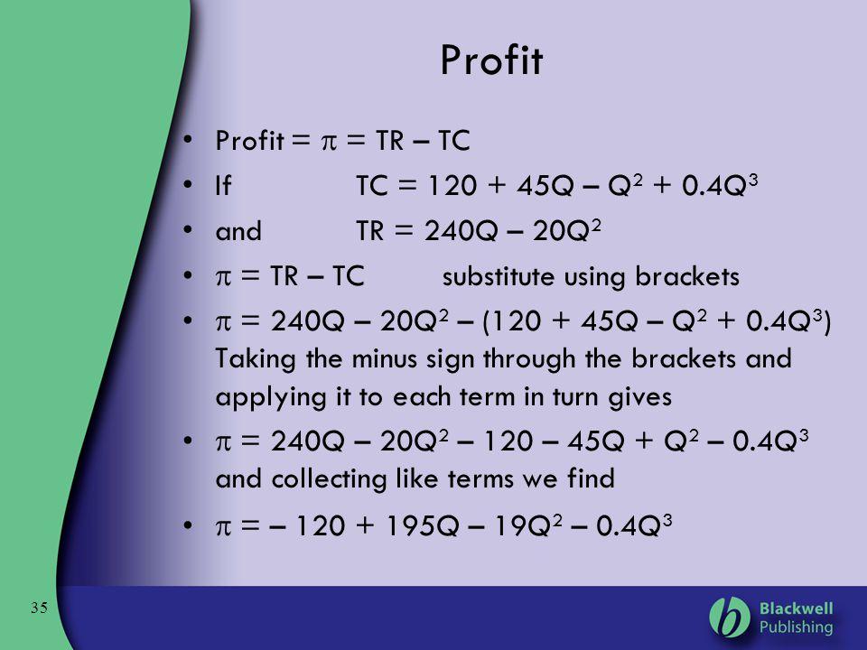 35 Profit Profit =  = TR – TC IfTC = 120 + 45Q – Q 2 + 0.4Q 3 andTR = 240Q – 20Q 2  = TR – TC substitute using brackets  = 240Q – 20Q 2 – (120 + 45