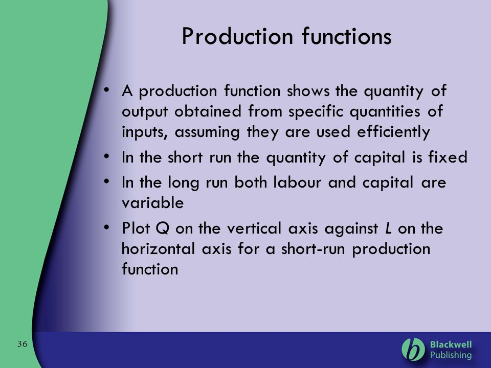 36 Production functions A production function shows the quantity of output obtained from specific quantities of inputs, assuming they are used efficie