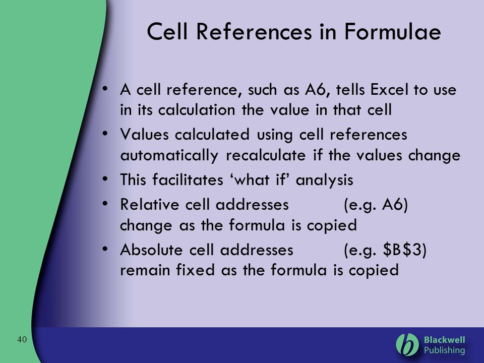 40 Cell References in Formulae A cell reference, such as A6, tells Excel to use in its calculation the value in that cell Values calculated using cell