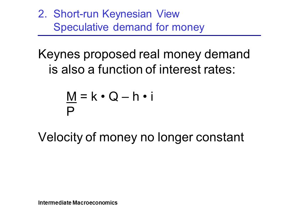 Intermediate Macroeconomics 2. Short-run Keynesian View Speculative demand for money Keynes proposed real money demand is also a function of interest