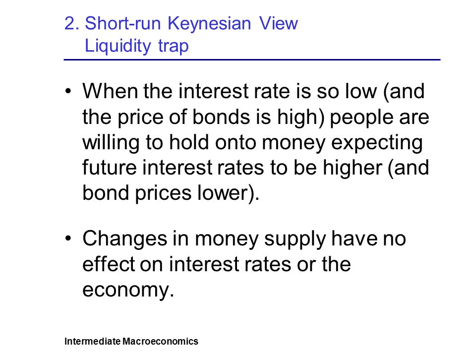 Intermediate Macroeconomics 2. Short-run Keynesian View Liquidity trap When the interest rate is so low (and the price of bonds is high) people are wi