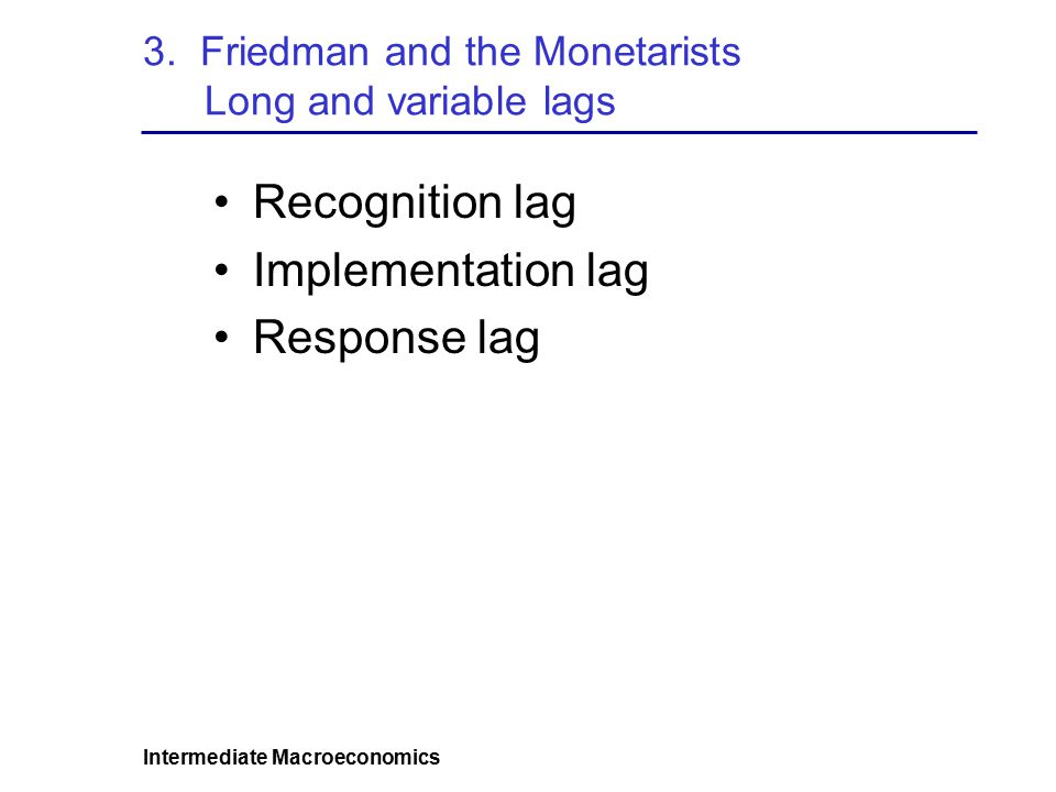 Intermediate Macroeconomics Recognition lag Implementation lag Response lag 3. Friedman and the Monetarists Long and variable lags