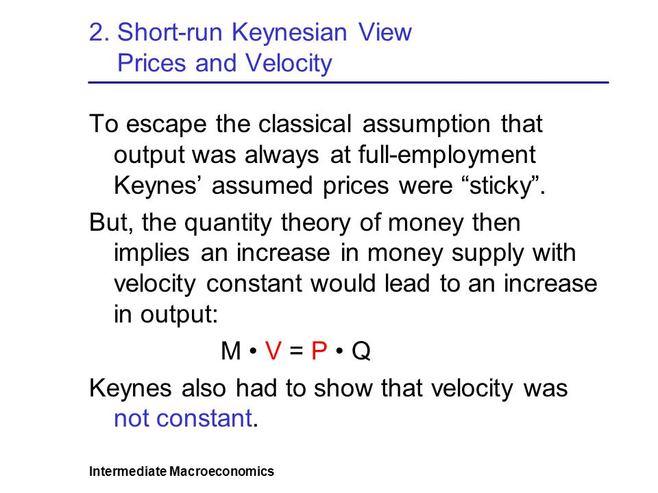 Intermediate Macroeconomics 2. Short-run Keynesian View Prices and Velocity To escape the classical assumption that output was always at full-employme