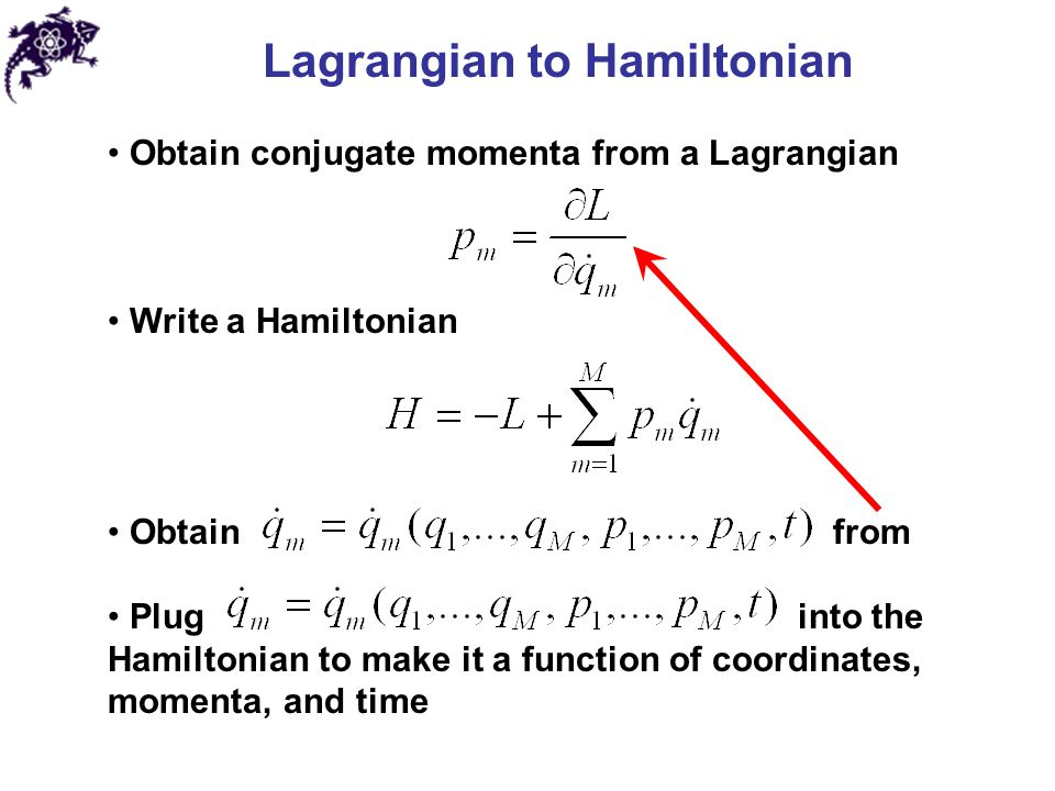 Lagrangian to Hamiltonian Obtain conjugate momenta from a Lagrangian Write a Hamiltonian Obtain from Plug into the Hamiltonian to make it a function o