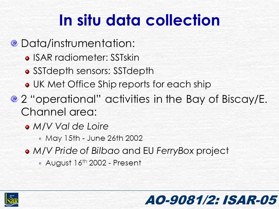 Infrared Sea AO-9081/2: ISAR-05 In situ data collection Data/instrumentation: ISAR radiometer: SSTskin SSTdepth sensors: SSTdepth UK Met Office Ship r