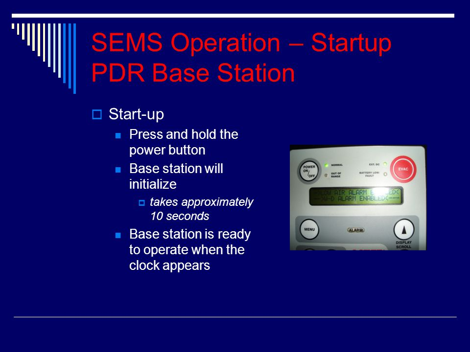 SEMS Operation – Startup PDR Base Station SStart-up Press and hold the power button Base station will initialize ttakes approximately 10 seconds B