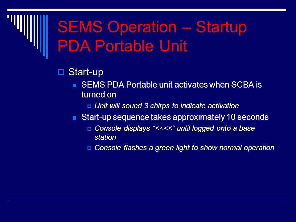 SEMS Operation – Startup PDA Portable Unit SStart-up SEMS PDA Portable unit activates when SCBA is turned on UUnit will sound 3 chirps to indicate