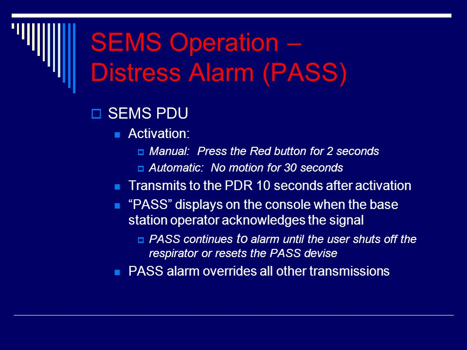 SEMS Operation – Distress Alarm (PASS) SSEMS PDU Activation: MManual: Press the Red button for 2 seconds AAutomatic: No motion for 30 seconds Tr