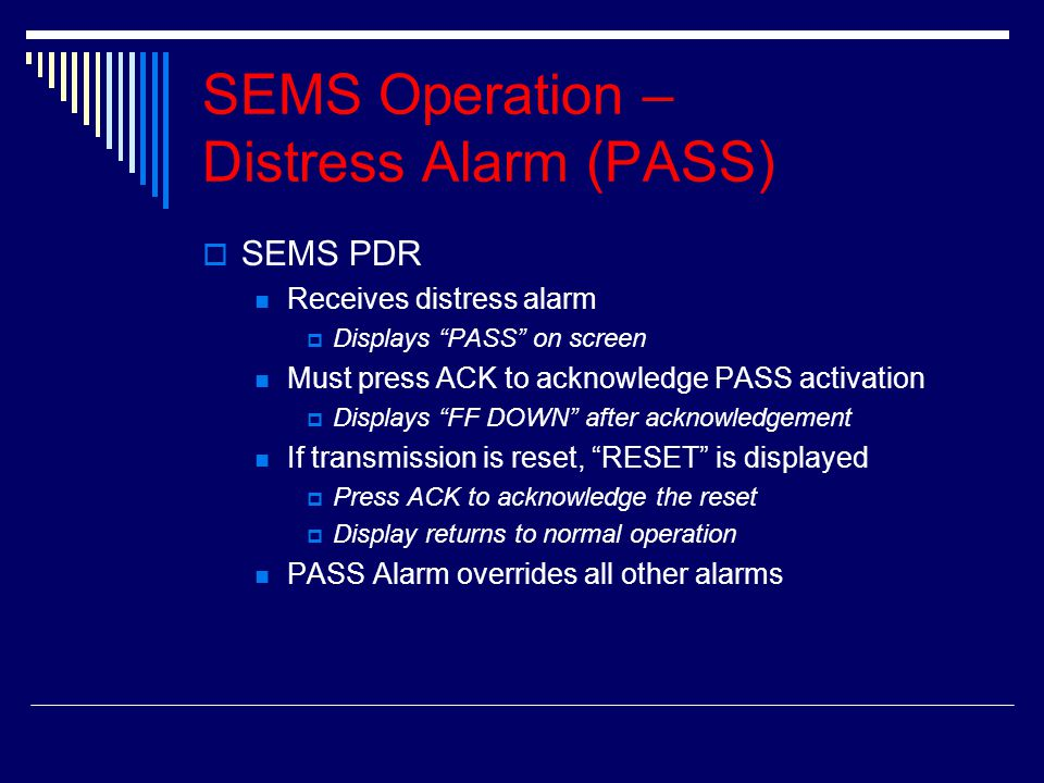 SSEMS PDR Receives distress alarm DDisplays PASS on screen Must press ACK to acknowledge PASS activation DDisplays FF DOWN after acknowledgement If transmission is reset, RESET is displayed PPress ACK to acknowledge the reset DDisplay returns to normal operation PASS Alarm overrides all other alarms