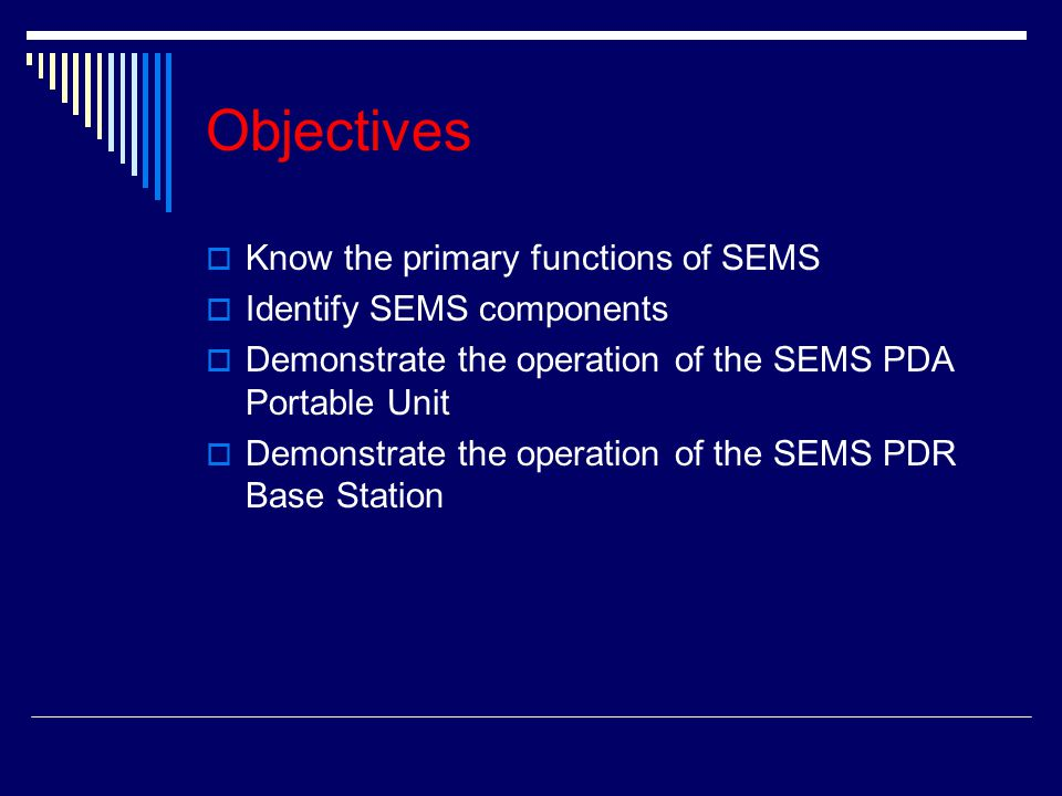 Objectives  Know the primary functions of SEMS  Identify SEMS components  Demonstrate the operation of the SEMS PDA Portable Unit  Demonstrate the