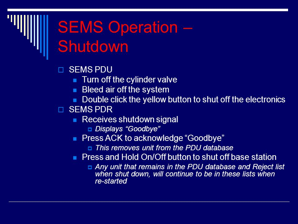 SEMS Operation – Shutdown SSEMS PDU Turn off the cylinder valve Bleed air off the system Double click the yellow button to shut off the electronics SSEMS PDR Receives shutdown signal DDisplays Goodbye Press ACK to acknowledge Goodbye TThis removes unit from the PDU database Press and Hold On/Off button to shut off base station AAny unit that remains in the PDU database and Reject list when shut down, will continue to be in these lists when re-started