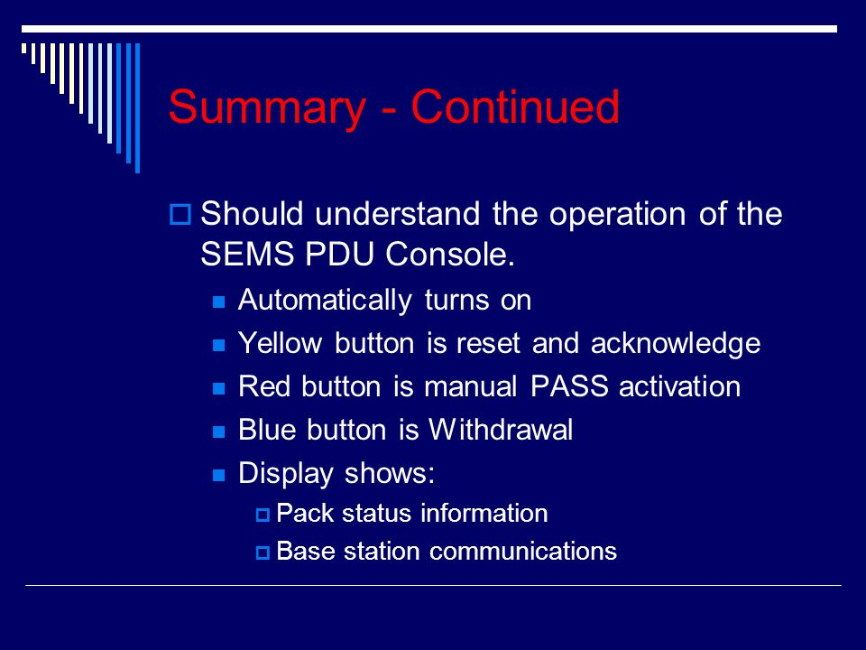 Summary - Continued SShould understand the operation of the SEMS PDU Console. Automatically turns on Yellow button is reset and acknowledge Red butt