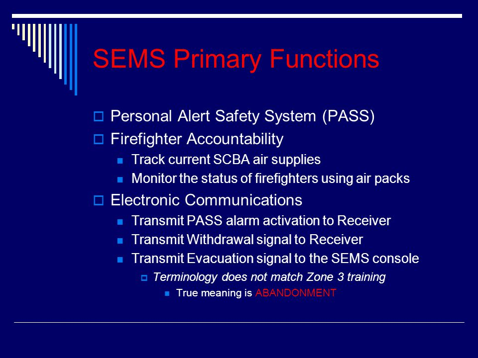 SEMS Primary Functions PPersonal Alert Safety System (PASS) FFirefighter Accountability Track current SCBA air supplies Monitor the status of firefighters using air packs EElectronic Communications Transmit PASS alarm activation to Receiver Transmit Withdrawal signal to Receiver Transmit Evacuation signal to the SEMS console TTerminology does not match Zone 3 training True meaning is ABANDONMENT
