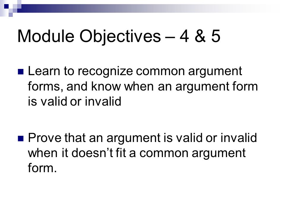 Module Objectives – 4 & 5 Learn to recognize common argument forms, and know when an argument form is valid or invalid Prove that an argument is valid or invalid when it doesn't fit a common argument form.