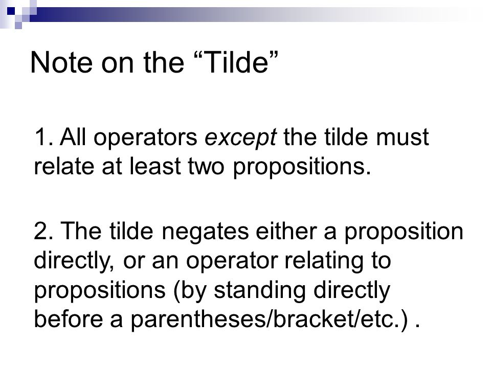Note on the Tilde 1. All operators except the tilde must relate at least two propositions.