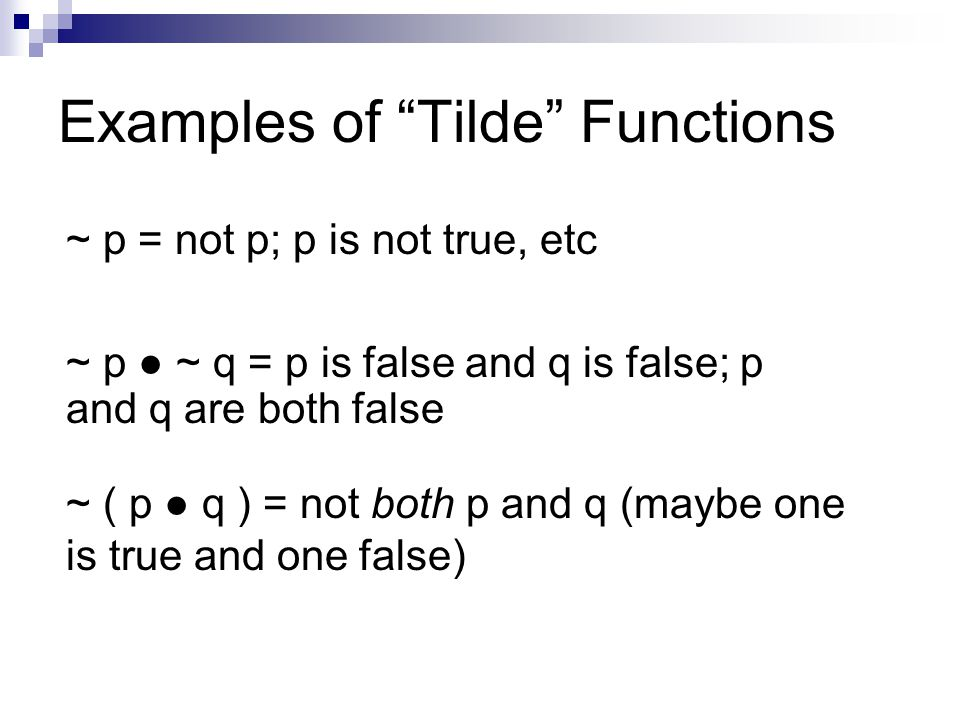 Examples of Tilde Functions ~ p = not p; p is not true, etc ~ ( p ● q ) = not both p and q (maybe one is true and one false) ~ p ● ~ q = p is false and q is false; p and q are both false