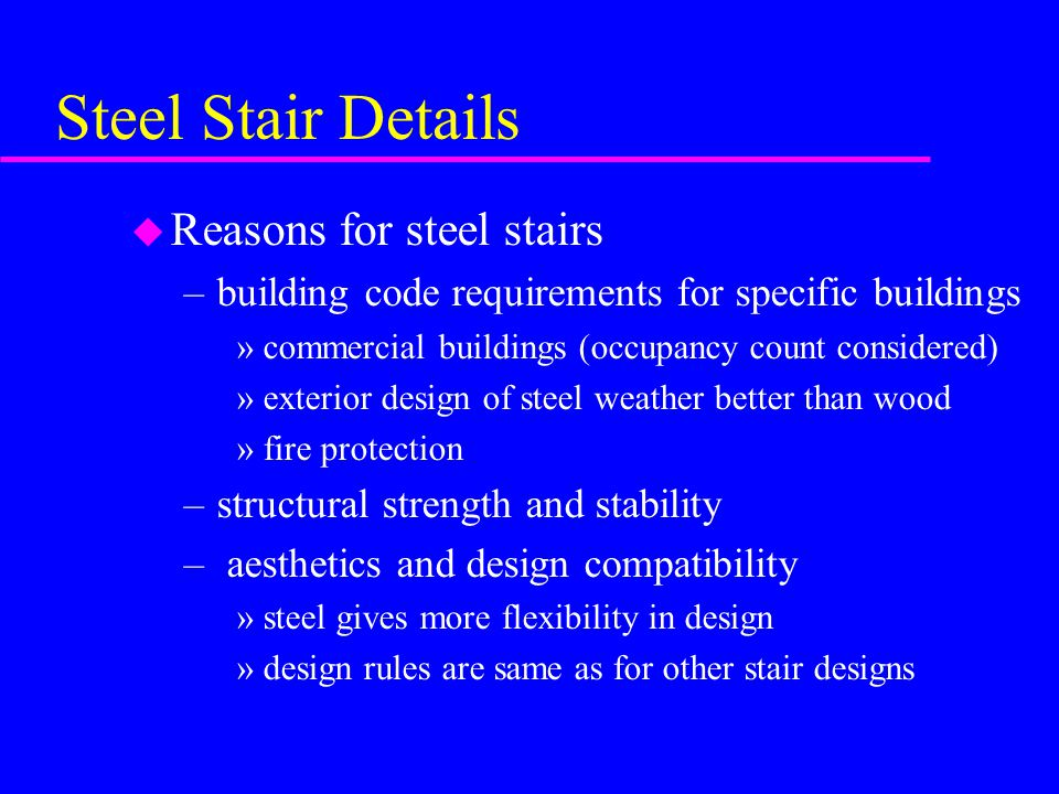 Steel Stair Details u Reasons for steel stairs –building code requirements for specific buildings »commercial buildings (occupancy count considered) »exterior design of steel weather better than wood »fire protection –structural strength and stability – aesthetics and design compatibility »steel gives more flexibility in design »design rules are same as for other stair designs