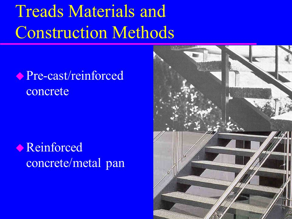 Treads Materials and Construction Methods u Pre-cast/reinforced concrete u Reinforced concrete/metal pan