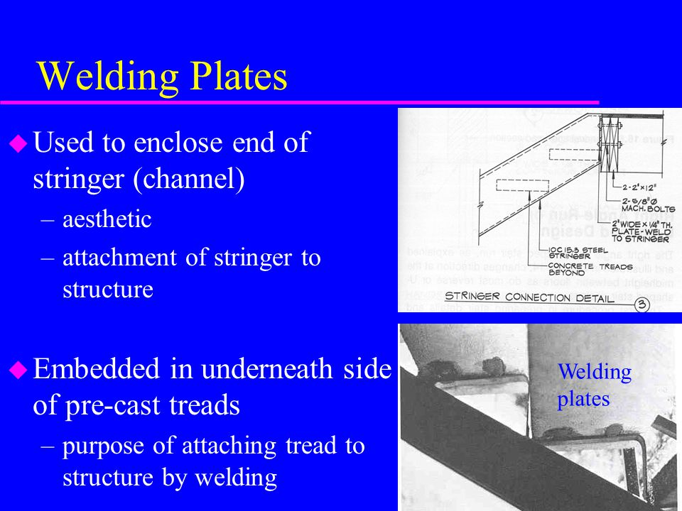 Welding Plates u Used to enclose end of stringer (channel) –aesthetic –attachment of stringer to structure u Embedded in underneath side of pre-cast treads –purpose of attaching tread to structure by welding Welding plates
