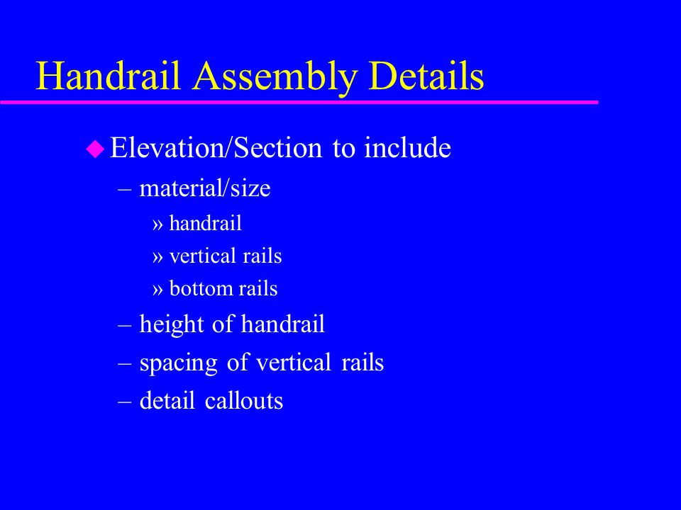 Handrail Assembly Details u Elevation/Section to include –material/size »handrail »vertical rails »bottom rails –height of handrail –spacing of vertical rails –detail callouts
