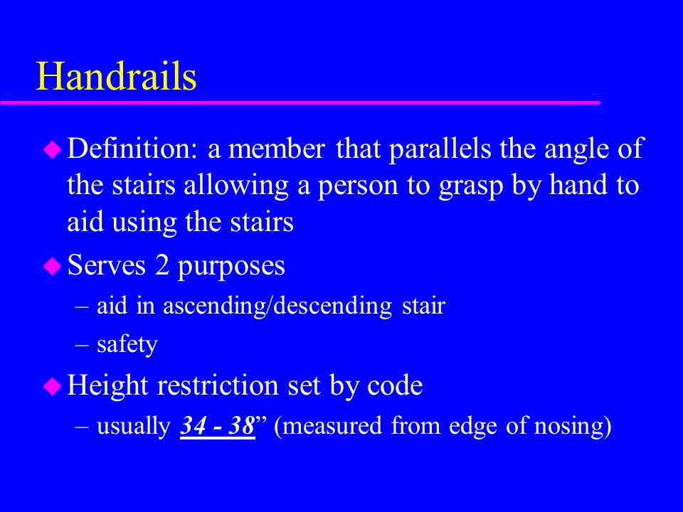 Handrails u Definition: a member that parallels the angle of the stairs allowing a person to grasp by hand to aid using the stairs u Serves 2 purposes –aid in ascending/descending stair –safety u Height restriction set by code –usually 34 - 38 (measured from edge of nosing)