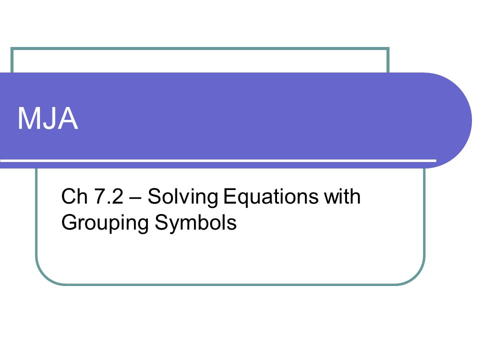 MJA Ch 7.2 – Solving Equations with Grouping Symbols