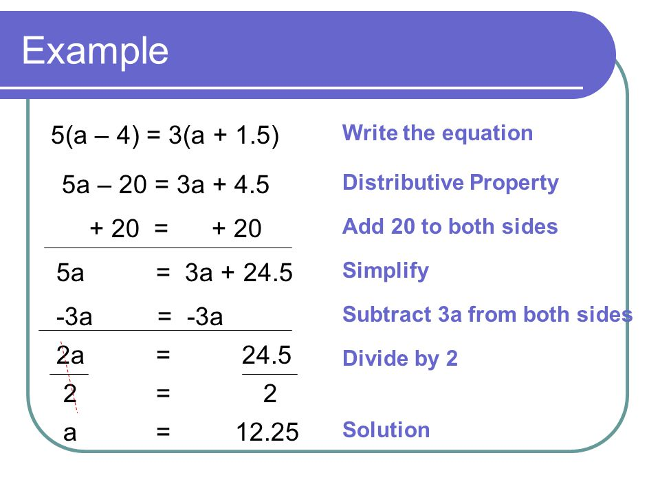 Example 5(a – 4) = 3(a + 1.5) 5a – 20 = 3a + 4.5 + 20 = + 20 5a = 3a + 24.5 -3a = -3a 2a = 24.5 2 = 2 a = 12.25 Write the equation Distributive Property Add 20 to both sides Simplify Subtract 3a from both sides Divide by 2 Solution