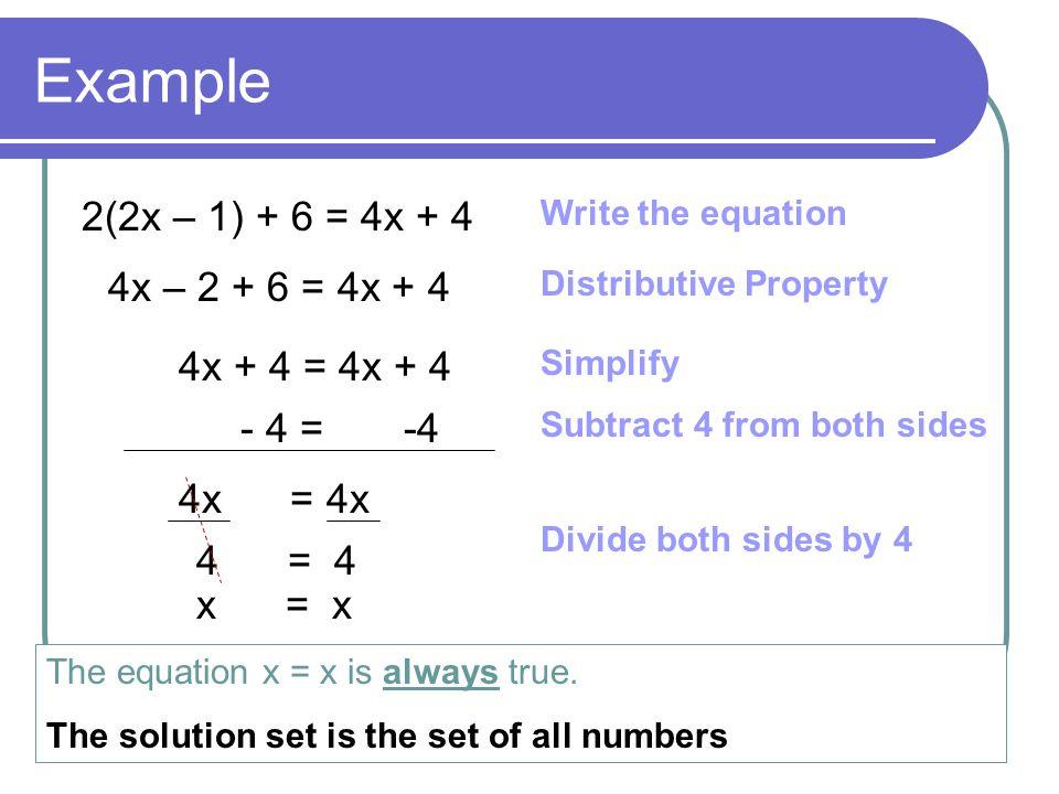 Example 2(2x – 1) + 6 = 4x + 4 4x – 2 + 6 = 4x + 4 4x + 4 = 4x + 4 - 4 = -4 4x = 4x 4 = 4 x = x The equation x = x is always true. The solution set is